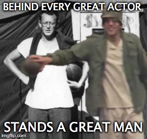Trapper & Hawkeye Keeping Their End Up | BEHIND EVERY GREAT ACTOR STANDS A GREAT MAN | image tagged in trapper and hawkeye keeping their end up | made w/ Imgflip meme maker