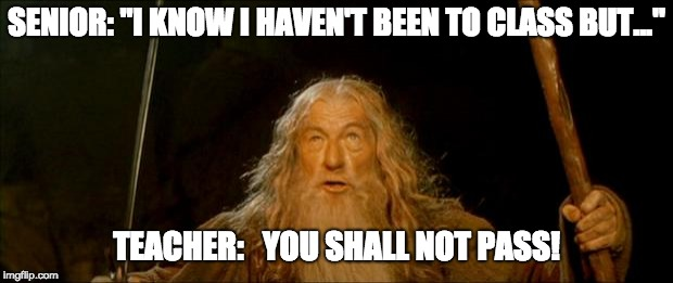 "gandalf you shall not pass | SENIOR: ""I KNOW I HAVEN'T BEEN TO CLASS BUT..."" TEACHER:   YOU SHALL NOT PASS! 