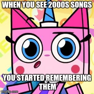When you see 2000s songs | WHEN YOU SEE 2000S SONGS YOU STARTED REMEMBERING THEM | image tagged in unikitty | made w/ Imgflip meme maker