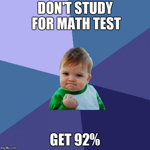 Always | DON'T STUDY FOR MATH TEST GET 92% | image tagged in memes,success kid | made w/ Imgflip meme maker