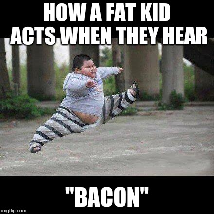 "Fat kid jump kick |  HOW A FAT KID ACTS WHEN THEY HEAR; ""BACON"" 