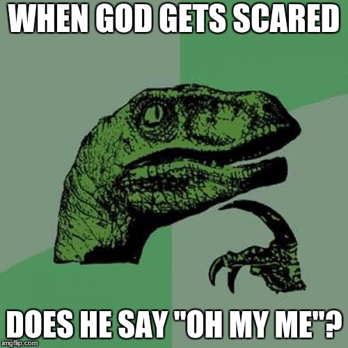 "Philosoraptor | WHEN GOD GETS SCARED DOES HE SAY ""OH MY ME""? 