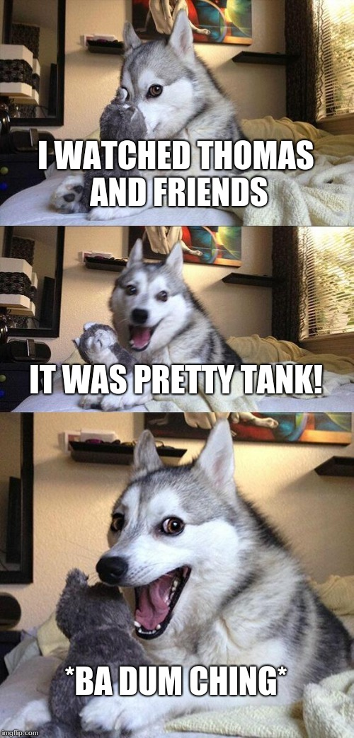 Bad pun dog Thomas | I WATCHED THOMAS AND FRIENDS IT WAS PRETTY TANK! *BA DUM CHING* | image tagged in memes,bad pun dog | made w/ Imgflip meme maker