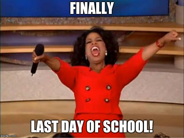 Oprah You Get A | FINALLY LAST DAY OF SCHOOL! | image tagged in memes,oprah you get a | made w/ Imgflip meme maker