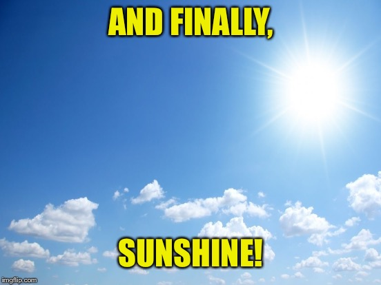 AND FINALLY, SUNSHINE! | made w/ Imgflip meme maker