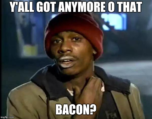 Y'all Got Any More Of That Meme | Y'ALL GOT ANYMORE O THAT BACON? | image tagged in memes,y'all got any more of that | made w/ Imgflip meme maker