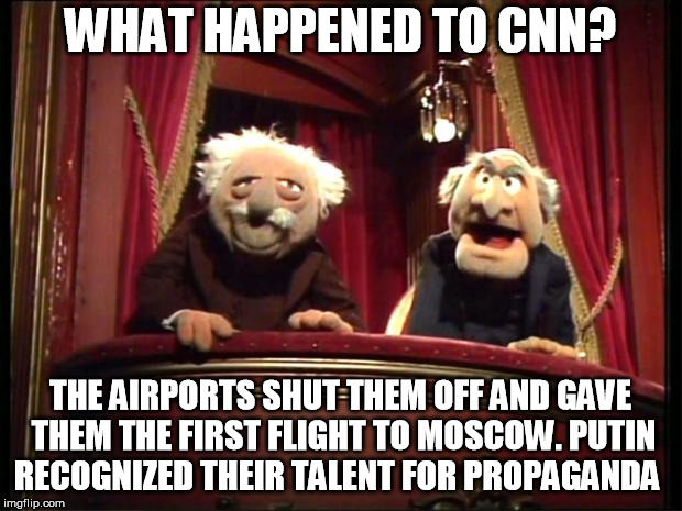 Statler and Waldorf | WHAT HAPPENED TO CNN? THE AIRPORTS SHUT THEM OFF AND GAVE THEM THE FIRST FLIGHT TO MOSCOW. PUTIN RECOGNIZED THEIR TALENT FOR PROPAGANDA | image tagged in statler and waldorf | made w/ Imgflip meme maker