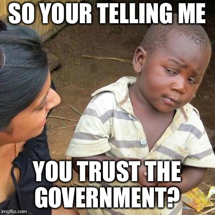 Third World Skeptical Kid Meme | SO YOUR TELLING ME YOU TRUST THE GOVERNMENT? | image tagged in memes,third world skeptical kid | made w/ Imgflip meme maker