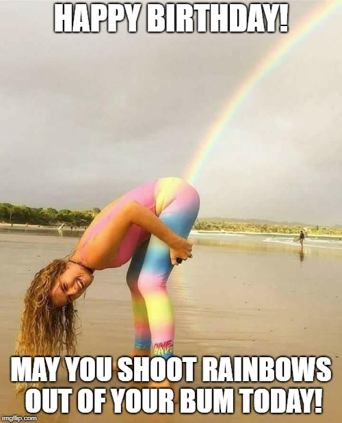 Birthday Rainbows | HAPPY BIRTHDAY! MAY YOU SHOOT RAINBOWS OUT OF YOUR BUM TODAY! | image tagged in birthday | made w/ Imgflip meme maker