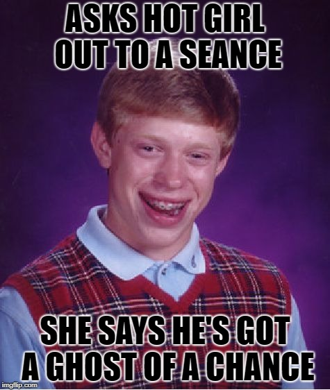 Bad Luck Brian Meme | ASKS HOT GIRL OUT TO A SEANCE SHE SAYS HE'S GOT A GHOST OF A CHANCE | image tagged in memes,bad luck brian | made w/ Imgflip meme maker