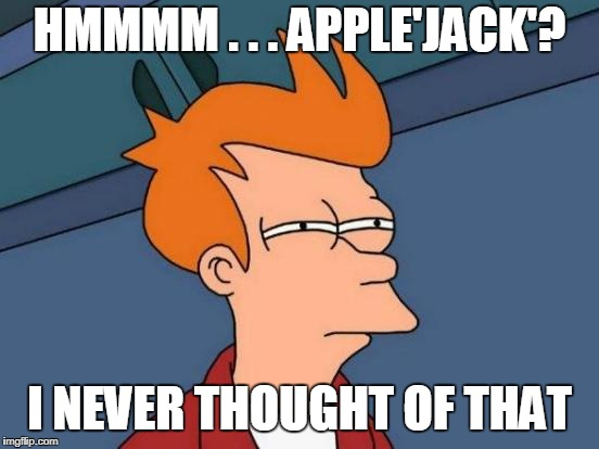 Futurama Fry Meme | HMMMM . . . APPLE'JACK'? I NEVER THOUGHT OF THAT | image tagged in memes,futurama fry | made w/ Imgflip meme maker