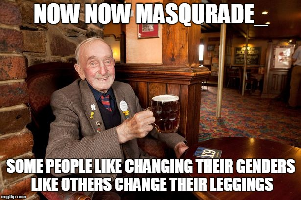 NOW NOW MASQURADE_ SOME PEOPLE LIKE CHANGING THEIR GENDERS LIKE OTHERS CHANGE THEIR LEGGINGS | made w/ Imgflip meme maker