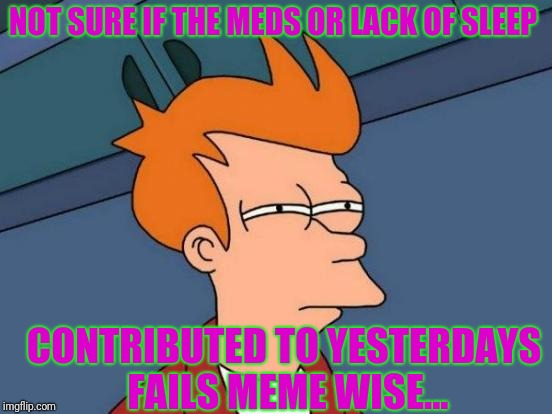 They looked good in my head  | NOT SURE IF THE MEDS OR LACK OF SLEEP CONTRIBUTED TO YESTERDAYS FAILS MEME WISE... | image tagged in memes,futurama fry | made w/ Imgflip meme maker