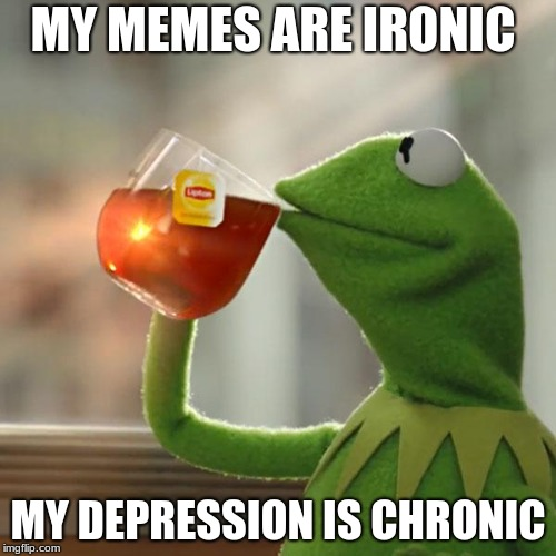 But Thats None Of My Business Meme | MY MEMES ARE IRONIC MY DEPRESSION IS CHRONIC | image tagged in memes,but thats none of my business,kermit the frog | made w/ Imgflip meme maker