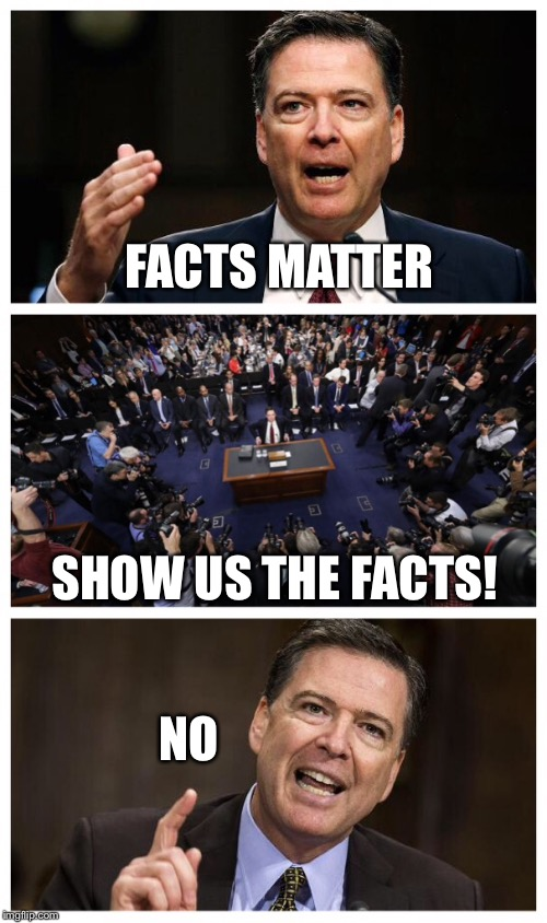 FACTS MATTER SHOW US THE FACTS! NO | image tagged in comey,trump,politics | made w/ Imgflip meme maker
