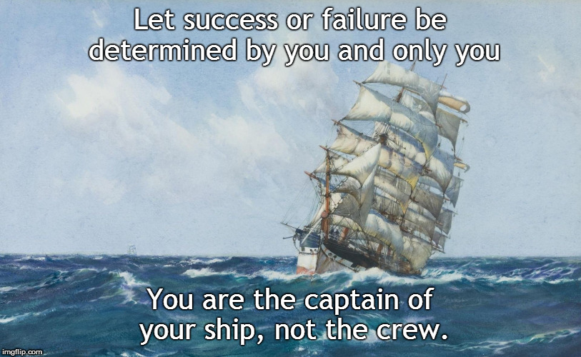 The Captain  | Let success or failure be determined by you and only you You are the captain of your ship, not the crew. | image tagged in ship,captain,crew | made w/ Imgflip meme maker