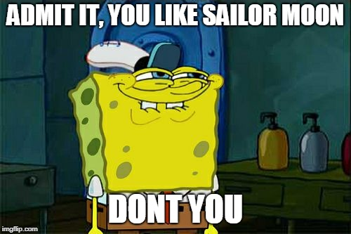 sailor moon | ADMIT IT, YOU LIKE SAILOR MOON DONT YOU | image tagged in memes,dont you squidward | made w/ Imgflip meme maker