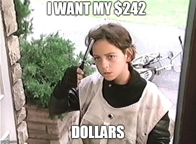 I want my 2 dollars | I WANT MY $242 DOLLARS | image tagged in i want my 2 dollars | made w/ Imgflip meme maker