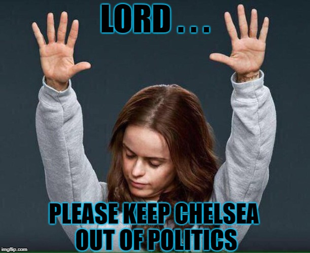 Had enough 'Clinton' for one lifetime | LORD . . . PLEASE KEEP CHELSEA OUT OF POLITICS | image tagged in clinton,chelsea,pennsatuckey,prayer | made w/ Imgflip meme maker