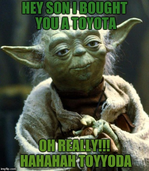 Star Wars Yoda | HEY SON I BOUGHT YOU A TOYOTA OH REALLY!!! HAHAHAH TOYYODA | image tagged in memes,star wars yoda | made w/ Imgflip meme maker