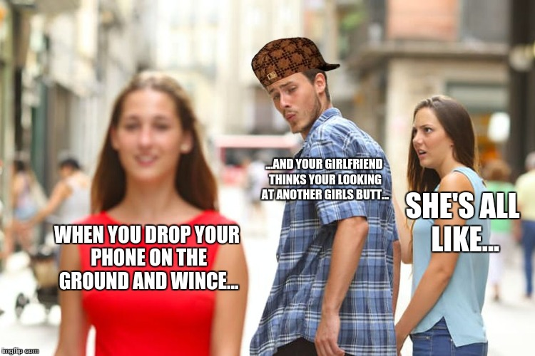 Distracted Boyfriend | WHEN YOU DROP YOUR PHONE ON THE GROUND AND WINCE... ...AND YOUR GIRLFRIEND THINKS YOUR LOOKING AT ANOTHER GIRLS BUTT... SHE'S ALL LIKE... | image tagged in memes,distracted boyfriend,scumbag | made w/ Imgflip meme maker