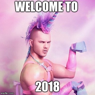 Unicorn MAN Meme | WELCOME TO 2018 | image tagged in memes,unicorn man | made w/ Imgflip meme maker