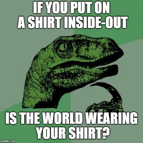 Ummmm? | IF YOU PUT ON A SHIRT INSIDE-OUT IS THE WORLD WEARING YOUR SHIRT? | image tagged in memes,philosoraptor | made w/ Imgflip meme maker