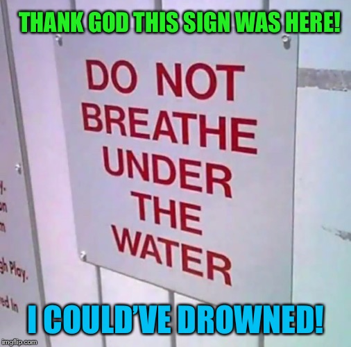 Has it really come to this? | THANK GOD THIS SIGN WAS HERE! I COULD'VE DROWNED! | image tagged in stupid,psa,obvious,you don't say,really,funny memes | made w/ Imgflip meme maker