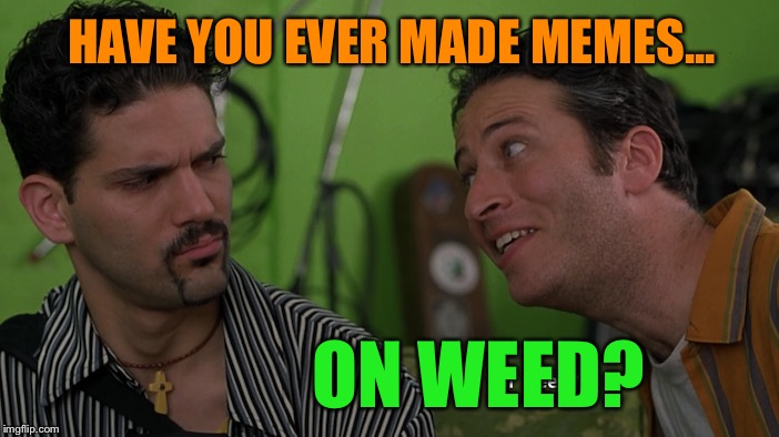 Stay away from this guy | HAVE YOU EVER MADE MEMES... ON WEED? | image tagged in memes,on weed,jon stewart,half baked,funny memes | made w/ Imgflip meme maker