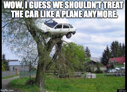 Secure Parking Meme | WOW, I GUESS WE SHOULDN'T TREAT THE CAR LIKE A PLANE ANYMORE. | image tagged in memes,secure parking | made w/ Imgflip meme maker