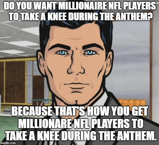 Archer Meme | DO YOU WANT MILLIONAIRE NFL PLAYERS TO TAKE A KNEE DURING THE ANTHEM? BECAUSE THAT'S HOW YOU GET MILLIONARE NFL PLAYERS TO TAKE A KNEE DURIN | image tagged in memes,archer,AdviceAnimals | made w/ Imgflip meme maker