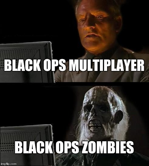 Ill Just Wait Here Meme | BLACK OPS MULTIPLAYER BLACK OPS ZOMBIES | image tagged in memes,ill just wait here | made w/ Imgflip meme maker