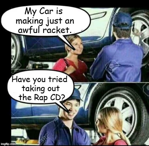 Your Friendly, Everyday Auto Mechanic | My Car is making just an awful racket. Have you tried taking out  the Rap CD? | image tagged in vince vance,mechanic,rap,hip-hop,hiphop,auto repair | made w/ Imgflip meme maker