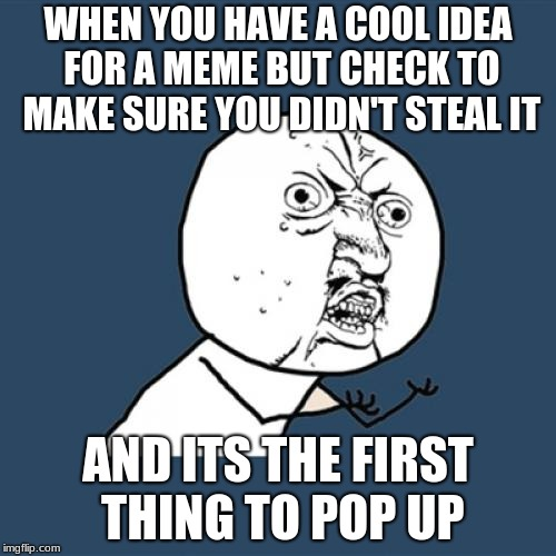no u | WHEN YOU HAVE A COOL IDEA FOR A MEME BUT CHECK TO MAKE SURE YOU DIDN'T STEAL IT AND ITS THE FIRST THING TO POP UP | image tagged in memes,y u no | made w/ Imgflip meme maker