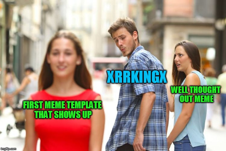 Distracted Boyfriend Meme | FIRST MEME TEMPLATE THAT SHOWS UP XRRKINGX WELL THOUGHT OUT MEME | image tagged in memes,distracted boyfriend | made w/ Imgflip meme maker