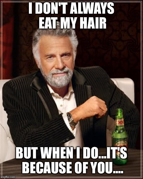 The Most Interesting Man In The World | I DON'T ALWAYS EAT MY HAIR BUT WHEN I DO...IT'S BECAUSE OF YOU.... | image tagged in memes,the most interesting man in the world | made w/ Imgflip meme maker