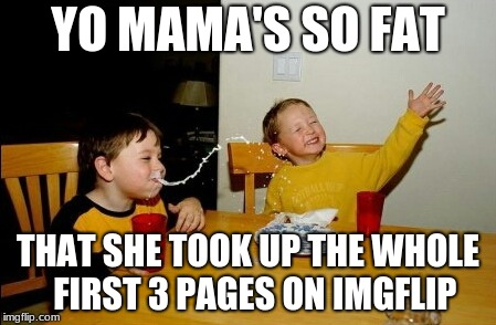 Yo Mamas So Fat Meme | YO MAMA'S SO FAT THAT SHE TOOK UP THE WHOLE  FIRST 3 PAGES ON IMGFLIP | image tagged in memes,yo mamas so fat | made w/ Imgflip meme maker