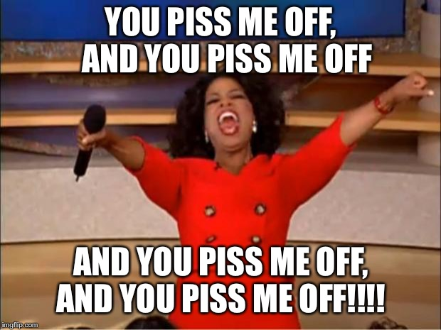 Oprah You Get A | YOU PISS ME OFF,  AND YOU PISS ME OFF AND YOU PISS ME OFF, AND YOU PISS ME OFF!!!! | image tagged in memes,oprah you get a | made w/ Imgflip meme maker