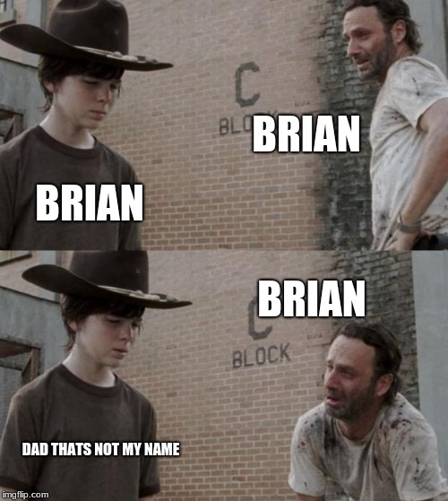 Rick and Carl Meme | BRIAN BRIAN BRIAN DAD THATS NOT MY NAME | image tagged in memes,rick and carl | made w/ Imgflip meme maker
