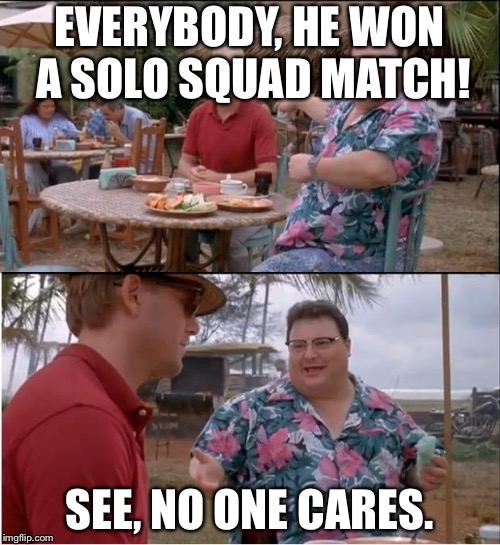 See Nobody Cares Meme | EVERYBODY, HE WON A SOLO SQUAD MATCH! SEE, NO ONE CARES. | image tagged in memes,see nobody cares,fortnite | made w/ Imgflip meme maker