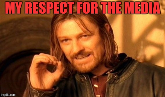 One Does Not Simply Meme | MY RESPECT FOR THE MEDIA | image tagged in memes,one does not simply | made w/ Imgflip meme maker