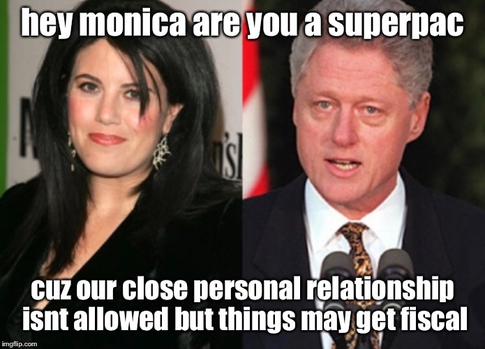 hey monica are you a superpac cuz our close personal relationship isnt allowed but things may get fiscal | image tagged in monica lewinsky,bill clinton | made w/ Imgflip meme maker