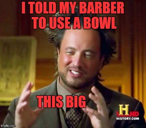 Ancient Aliens Meme | I TOLD MY BARBER TO USE A BOWL THIS BIG | image tagged in memes,ancient aliens | made w/ Imgflip meme maker