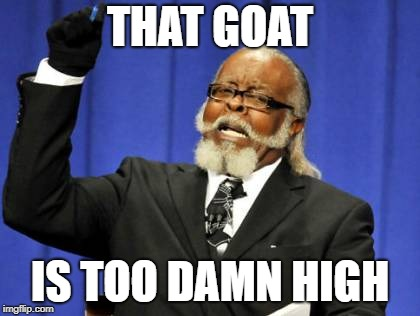 Too Damn High Meme | THAT GOAT IS TOO DAMN HIGH | image tagged in memes,too damn high | made w/ Imgflip meme maker