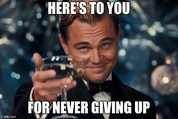 Leonardo Dicaprio Cheers Meme | HERE'S TO YOU FOR NEVER GIVING UP | image tagged in memes,leonardo dicaprio cheers | made w/ Imgflip meme maker