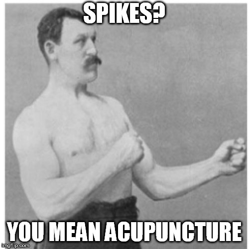 SPIKES? YOU MEAN ACUPUNCTURE | made w/ Imgflip meme maker