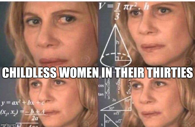 Mental math | CHILDLESS WOMEN IN THEIR THIRTIES | image tagged in math lady/confused lady,dating,confused math lady,math lady | made w/ Imgflip meme maker