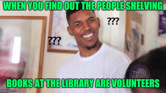 Confused black guy | WHEN YOU FIND OUT THE PEOPLE SHELVING BOOKS AT THE LIBRARY ARE VOLUNTEERS | image tagged in confused black guy | made w/ Imgflip meme maker