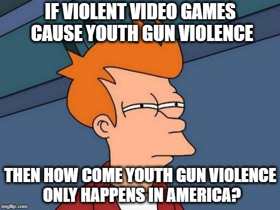 These Facebook Groups Know That People Play Violent Video Games Everywhere, Right? | IF VIOLENT VIDEO GAMES CAUSE YOUTH GUN VIOLENCE THEN HOW COME YOUTH GUN VIOLENCE ONLY HAPPENS IN AMERICA? | image tagged in memes,futurama fry,logic fail,funny | made w/ Imgflip meme maker