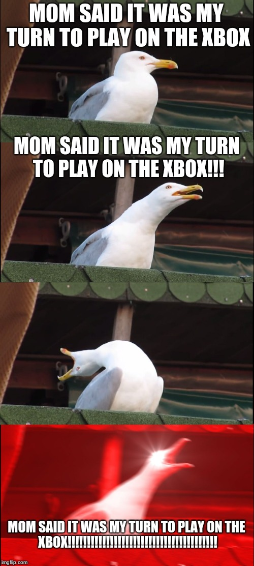 Little brothers be like  | MOM SAID IT WAS MY TURN TO PLAY ON THE XBOX MOM SAID IT WAS MY TURN TO PLAY ON THE XBOX!!! MOM SAID IT WAS MY TURN TO PLAY ON THE XBOX!!!!!! | image tagged in memes,inhaling seagull,xbox | made w/ Imgflip meme maker